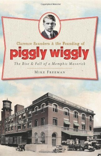 clarence-saunders-the-founding-of-piggly-wiggly-the-rise-fall-of-a-memphis-maverick-by-freeman-mike-