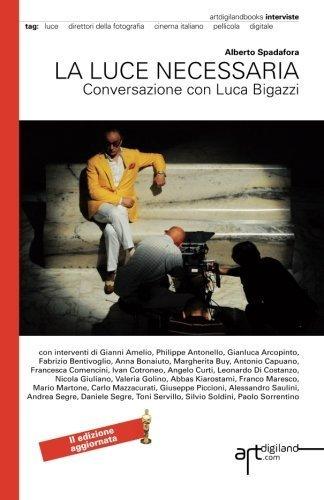La luce necessaria. Conversazione con Luca Bigazzi: Seconda Edizione aggiornata 2014. Versione a colori (Italian Edition) by Spadafora, Alberto (2012) Paperback