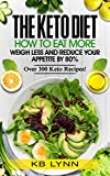 Keto Diet: How To Eat More, Weigh Less and Reduce Your Appetite By 80%!: Over 300 Keto Recipes Included!