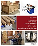 Fabriquer ses meubles avec une machine à bois combinée: Méthodes et exemples avec...