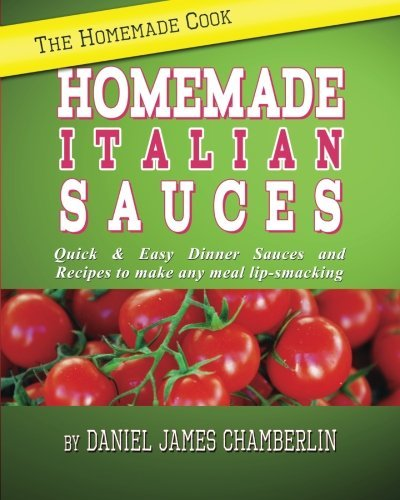 The Homemade Cook: Homemade Italian Sauces: Quick & Easy Dinner Sauces and Recipes to make any meal lip-smacking by Daniel Chamberlin (2012-07-29)