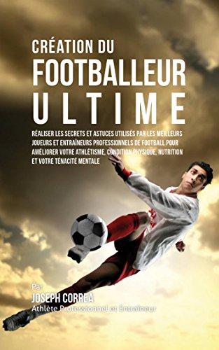Création du Footballeur Ultime: Réaliser les secrets et astuces utilisés par les meilleurs joueurs et entraîneurs professionnels de football pour améliorer votre Athlétisme, Condition Physique