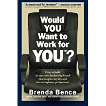 Would YOU Want to Work for YOU?: How to Build An Executive Leadership Brand that Inspires Loyalty and Drives Employee Performance by Brenda Bence (2015-05-09)