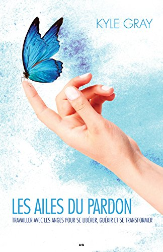 Les ailes du pardon: uvrer avec les anges pour librer, gurir et transformer