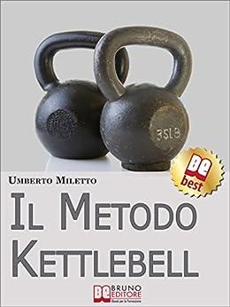 Il Metodo Kettlebell. Come Dimagrire in Modo Rivoluzionario. (Ebook Italiano - Anteprima Gratis): Come Dimagrire in Modo Rivoluzionario di [Miletto, Umberto]