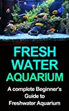 Freshwater Aquarium: A Complete Beginners Guide to Freshwater Aquarium (Freshwater Aquarium, Freshwater Aquarium for Dummies, Freshwater Aquarium Book, Freshwater Aquarium Fish)