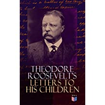 Theodore Roosevelt's Letters to His Children: Touching and Emotional Correspondence of the Former President with Alice, Theodore III, Kermit, Ethel, Archibald, ... Until Their Adulthood (English Edition)