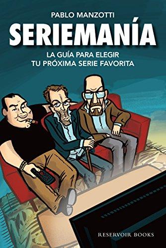 Seriemanía: La guía para elegir tu próxima serie favorita por Pablo Manzotti