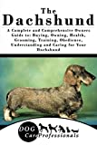 The Dachshund: A Complete and Comprehensive Owners Guide to: Buying, Owning, Health, Grooming, Training, Obedience, Understanding and Caring for Your Dachshund ... Caring for a Dog from a Puppy to Old Age)