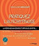 Pratiquez l'autohypnose : La réponse immédiate contre... le stress, l'insomnie, le surpoids, les phobies, le tabac, le manque de confiance en soi, les douleurs, la dépression...