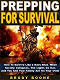 Prepping for Survival: How To Survive Like a Navy SEAL When Society Collapses, The Lights Go Out,  And You And Your Family Are On Your Own!