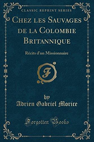 Chez Les Sauvages de la Colombie Britannique: Récits d'Un Missionnaire (Classic Reprint) par Adrien Gabriel Morice