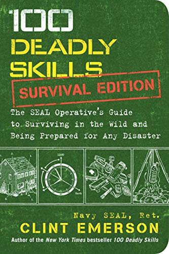 100 Deadly Skills: Survival Edition: The SEAL Operative's Guide to Surviving in the Wild and Being Prepared for Any Disaster -