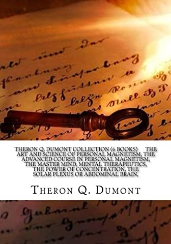Theron Q. Dumont Collection (6 Books) The art and science of personal magnetism, The advanced course in personal magnetism, The master mind, Mental ... The solar plexus or abdominal brain,