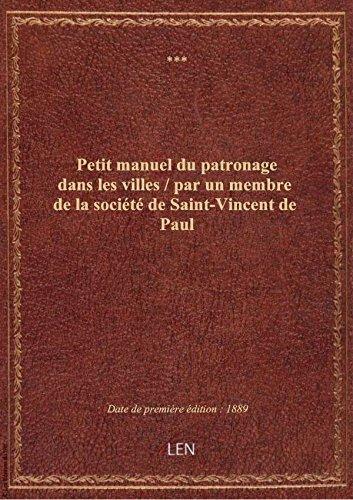 Petit manuel dupatronagedans lesvilles/ parunmembredelasocit deSaint-VincentdePaul