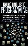 Neuro Linguistic Programming: Improve Communication, Personal Development and Psychotherapy [NLP, Emotional Intelligence, IQ] (positive intelligence, positive affirmation, personal transformation)