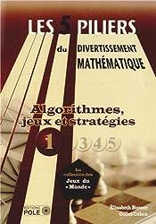 Les cinq piliers du divertissement mathématique : Tome 1, Algorithmes, jeux & stratégies : 28 problèmes résolus, 79 problèmes à résoudre