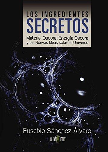Los ingredientes secretos: Materia oscura, energía oscura y las nuevas ideas sobre el universo por Eusebio Sánchez Álvaro