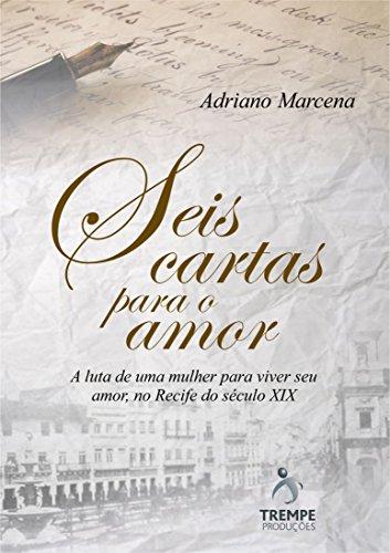 Seis Cartas Para o Amor: A luta de uma mulher para viver seu amor, no Recife do seculo 19 (Portuguese Edition) por Adriano Marcena