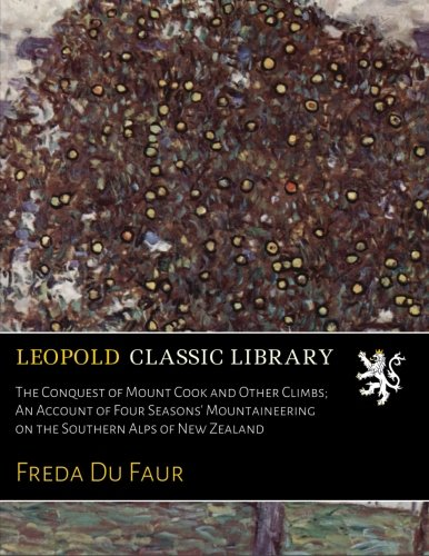 The Conquest of Mount Cook and Other Climbs; An Account of Four Seasons' Mountaineering on the Southern Alps of New Zealand por Freda Du Faur
