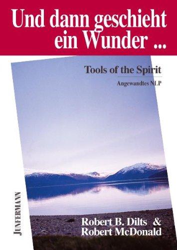 Und dann geschieht ein Wunder ...: Tools of the Spirit. Angewandtes NLP