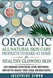 Organic All-Natural Skin Products to Make at Home for Healthy Glowing Skin: Easy Homemade Vegan Cream, Lotion, Moisturizer, Body Butter, Makeup, Toner, Scrub, and Mask Recipes (English Edition)