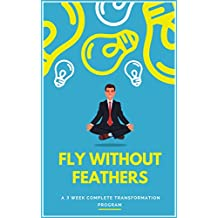 Fly Without Feathers: A 3 Week Complete Transformation Program (English Edition)