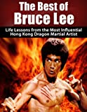 The Best of Bruce Lee: Life Lessons from the Most Influential Hong Kong Dragon Martial Artist: Bruce Lee Revealed (Jeet kune do, Bruce Lee, Fighting Methods, ... Hong kong, Martial arts, Wing Chun Book 1)