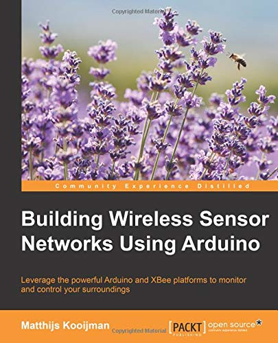 Building Wireless Sensor Networks Using Arduino: Leverage the powerful Arduino and XBee platforms to monitor and control your surroundings (Community Experience Distilled)
