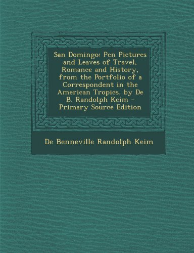 San Domingo: Pen Pictures and Leaves of Travel, Romance and History, from the Portfolio of a Correspondent in the American Tropics. by de B. Randolph Keim