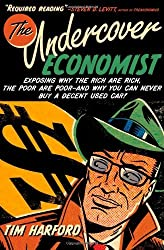 The Undercover Economist: Exposing Why the Rich Are Rich, the Poor Are Poor--and Why You Can Never Buy a Decent Used Car! by Tim Harford (2005-11-01)