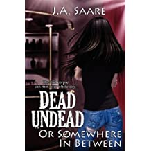 Dead, Undead, or Somewhere in Between by J. A. Saare (April 30,2011)