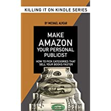 Make Amazon Your Personal Sales Force: How To Pick Categories That Will Sell Your Books Faster (Killing It On Kindle Book 4) (English Edition)