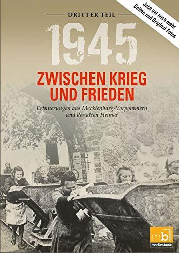 1945 Zwischen Krieg und Frieden - Dritter Teil: Erinnerungen aus Mecklenburg-Vorpommern und der alten Heimat (1945 Zwischen Krieg und Frieden / ... aus Mecklenburg-Vorpommern und der Uckermark)
