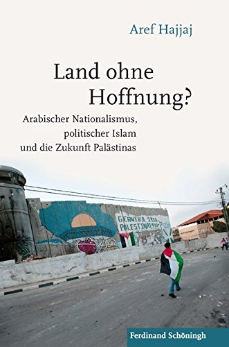 Land ohne Hoffnung?: Arabischer Nationalismus, politischer Islam und die Zukunft Palästinas