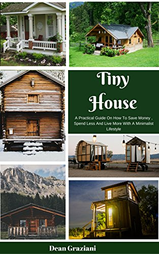 Tiny House: A Practical Guide On How To Save Money, Spend Less And Live More With A Minimalist Lifestyle (English Edition)