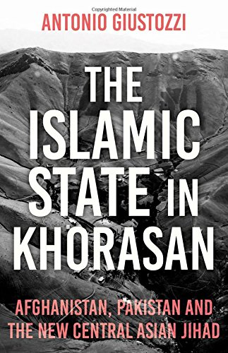 The Islamic State in Khorasan: Afghanistan, Pakistan and the New Central Asian Jihad por Antonio Giustozzi