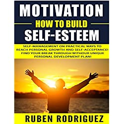 Motivation: How to build self-esteem: Self-management on Practical ways to reach personal growth and self-acceptance! Find your break through with our unique personal development plan!