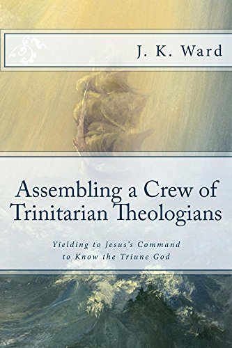 Assembling a Crew of Trinitarian Theologians: Yielding to Jesus's Command to Know the Triune God (First Series: Preparing to Set Sail Under the Banner ... Orthodoxy Book 2) (English Edition) -