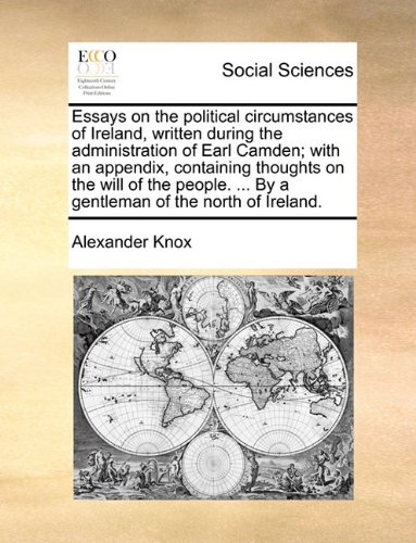 Essays on the political circumstances of Ireland, written during the administration of Earl Camden; with an appendix, containing thoughts on the will ... ... By a gentleman of the north of Ireland.