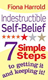 Indestructible Self-Belief: 7 simple steps to getting it and keeping it (English Edition)
