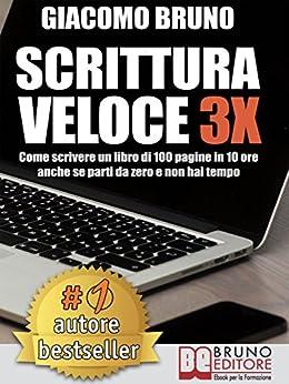 SCRITTURA VELOCE 3X. Come scrivere un libro di 100 pagine in 10 ore anche se parti da zero e non hai tempo. di [Giacomo Bruno]