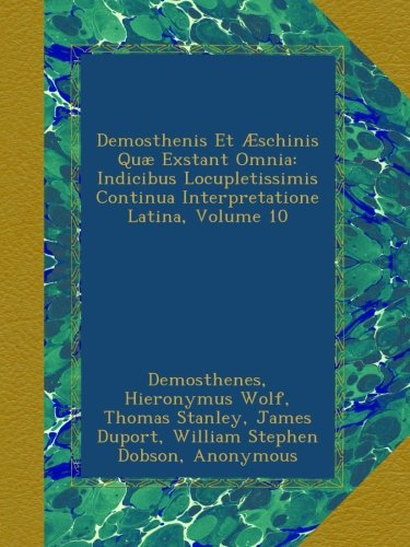 Demosthenis Et Æschinis Quæ Exstant Omnia: Indicibus Locupletissimis Continua Interpretatione Latina, Volume 10