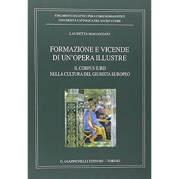 Formazione E Vicende Di Un'opera Illustre. Il Corpus Iuris Nella Cultura Del Giurista Europeo