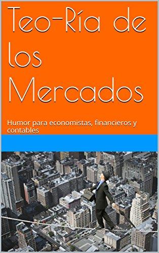 Teo-Ría de los mercados: Humor para economistas, financieros y contables de [Chomskies, Nohay]