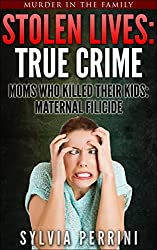 STOLEN LIVES:TRUE CRIME: MOM'S WHO KILLED THEIR KIDS: MATERNAL FILICIDE (Murder In The Family Series Book 5)