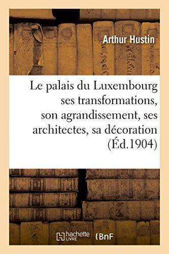 Le palais du Luxembourg : ses transformations, son agrandissement, ses architectes,: sa dcoration, ses dcorateurs