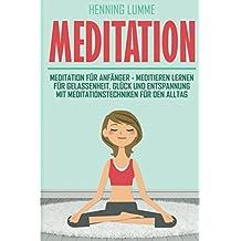 Meditation: Meditation für Anfänger - meditieren lernen für Gelassenheit, Glück und entspannung mit Meditationstechniken für den Alltag