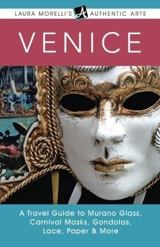 Venice: A Travel Guide to Murano Glass, Carnival Masks, Gondolas, Lace, Paper & More (Laura Morelli's Authentic Arts series) by Morelli, Laura (2015) Paperback