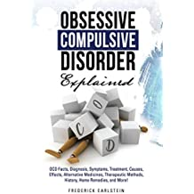 Obsessive Compulsive Disorder Explained: OCD Facts, Diagnosis, Symptoms, Treatment, Causes, Effects, Alternative Medicines, Therapeutic Methods, History, Home Remedies, and More!